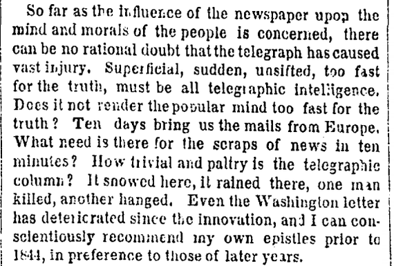 """Superficial, sudden, unsifted, too fast for the truth, must be all telegraphic intelligence. Does it not render the popular mind too fast for the truth? Ten days bring us the mails from Europe. What need is there for the scraps of news in ten minutes? How trivial and paltry is the telegraphic column?"""