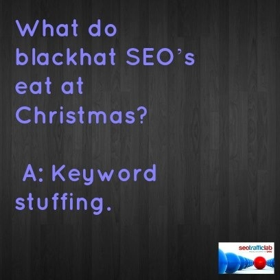 Q: What do blackhat SEO's eat at Christmas? A: Keyword stuffing