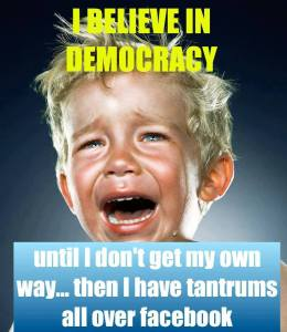 I believe in democracy until I don't get my own way, then I have tantrums on Facebook