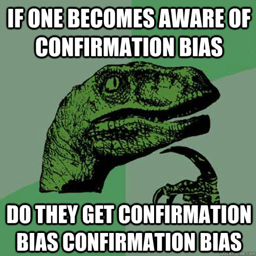 If one becomes aware of confirmation bias do they get confirmation bias confirmation bias