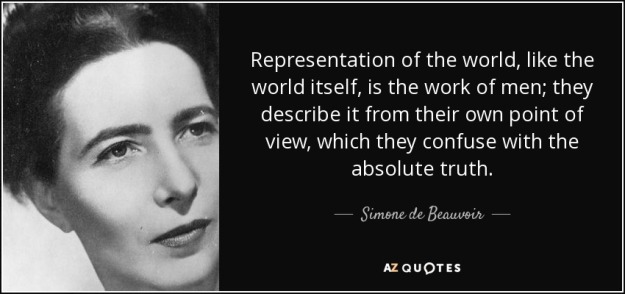 """""""Representation of the world, like the world itself, is the work of men; they describe it from their own point of view, which they confuse with absolute truth."""" - simone de beauvoir"""