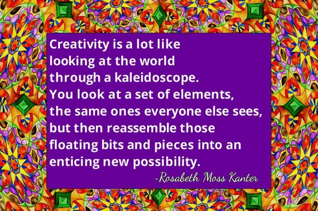 Creativity is a lot like looking at the world through a kaleidoscope. You look at a set of elements, the same ones everyone else sees, but then reassemble those floating bits and pieces into an enticing new possibility.