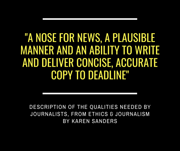"""A nose for news, a plausible manner and an ability to write and deliver concise, accurate copy to deadline"" - description of the qualities needed by journalists, from Ethics & Journalism by Karen Sanders"